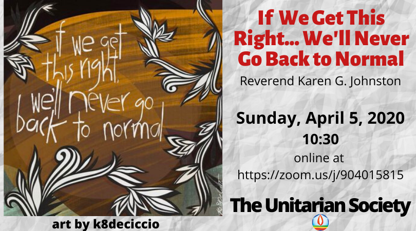 If We Get This Right We'll Never Go Back to Normal — Sunday, April 5, 2020 10:30 AM (online service)