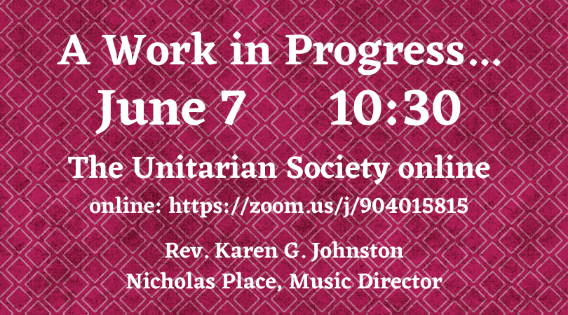 A Work in Progress — Online Service — Sunday, June 7, 2020 @ 10:30 AM