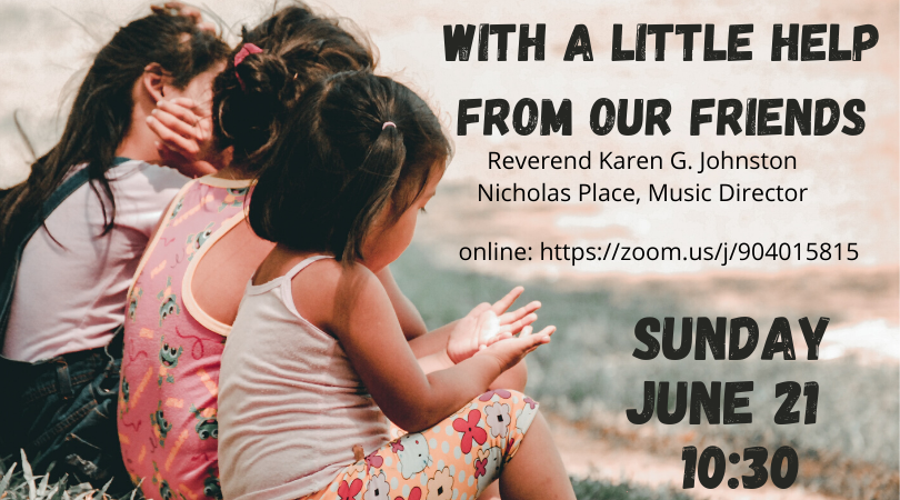 With A Little Help From Our Friends — Online Service — Sunday, June 21, 2020 @ 10:30 AM